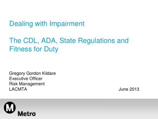 Dealing with Impairment The CDL, ADA, State Regulations and  Fitness for Duty Gregory Gordon Kildare  Executive Officer