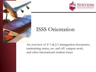 ISSS Orientation An overview of F-1 & J-1 immigration documents,  maintaining status, on- and off- campus work,  and ot