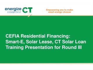 CEFIA Residential Financing: Smart-E, Solar Lease, CT Solar Loan Training Presentation for Round III