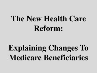 The New Health Care Reform: Explaining Changes To Medicare Beneficiaries