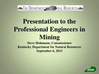 Presentation to the Professional Engineers in Mining Steve Hohmann, Commissioner Kentucky Department for Natural Resour