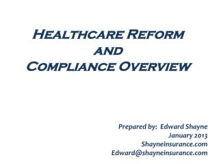 Healthcare Reform  and  Compliance  Overview  Prepared by:  Edward Shayne January 2013 Shayneinsurance.com Edward@shayn