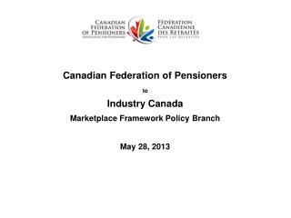 Canadian Federation of Pensioners  to  Industry Canada  Marketplace Framework Policy  Branch May 28, 2013