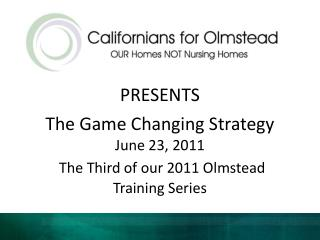 PRESENTS The Game Changing Strategy June 23, 2011 The Third of our 2011 Olmstead Training Series