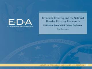 Economic Recovery and the National Disaster Recovery Framework EDA Seattle Region's 2012 Training Conference April 4, 2