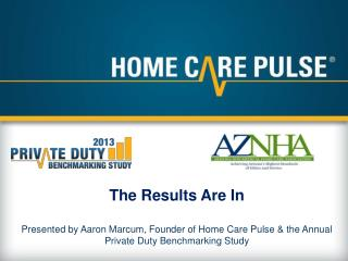 The Results Are In Presented by Aaron Marcum, Founder of Home Care Pulse & the Annual Private Duty Benchmarking Study