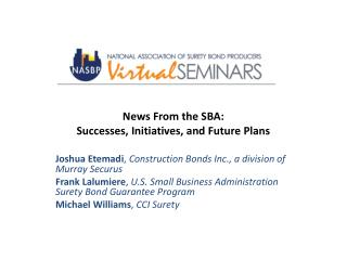 News From the SBA:  Successes, Initiatives, and Future Plans Joshua Etemadi ,  Construction  Bonds Inc., a division of