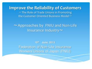 10 th June, 2013 Federation of Non-Life Insurance  Workers'Unions  of Japan (FNIU)