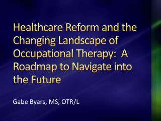 Healthcare Reform and the Changing Landscape of Occupational Therapy:  A Roadmap to Navigate into the Future