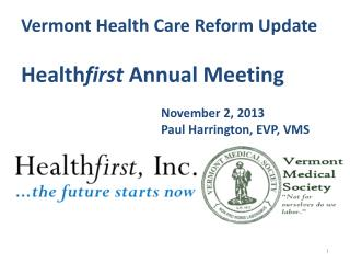 Vermont Health  Care Reform  Update Health first  Annual Meeting November 2, 2013 Paul  Harrington,  EVP, VMS