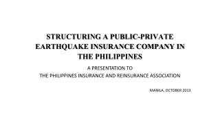 STRUCTURING A PUBLIC-PRIVATE EARTHQUAKE INSURANCE COMPANY IN THE PHILIPPINES