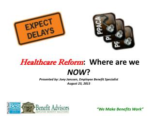 Healthcare Reform :  Where are we  NOW ? Presented by: Joey Janssen, Employee Benefit Specialist August 23, 2013