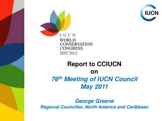 Report to CCIUCN on 76 th  Meeting of IUCN Council  May 2011 George Greene Regional Councillor, North America and Carib