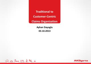 Traditional to  Customer-Centric  Claims Organization