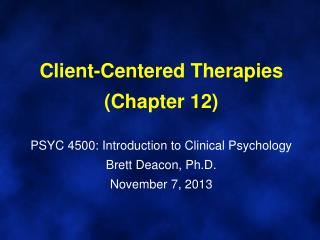 Client-Centered Therapies (Chapter 12) PSYC 4500: Introduction to Clinical Psychology Brett Deacon, Ph.D. November  7 ,