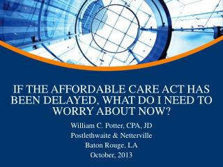 IF THE AFFORDABLE CARE ACT HAS BEEN DELAYED, WHAT DO I NEED TO WORRY ABOUT NOW?