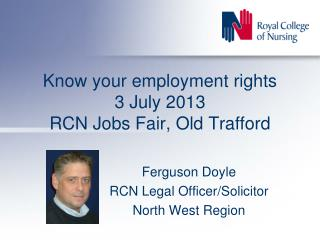 Know your employment rights 3 July 2013 RCN Jobs Fair, Old Trafford