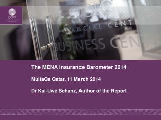 The MENA Insurance Barometer 2014 MultaQa  Qatar, 11 March 2014 Dr Kai-Uwe Schanz, Author of the Report