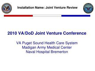 2010 VA/DoD Joint Venture Conference VA Puget Sound Health Care System Madigan Army Medical Center Naval Hospital Breme