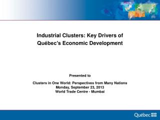 Industrial  Clusters: Key Drivers of  Québec's  Economic  Development Presented to  Clusters in One World: Perspectives