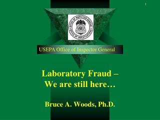 Laboratory Fraud – We are still here… Bruce A. Woods, Ph.D.