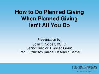 How to Do Planned  Giving  When  Planned Giving  Isn�t  All You Do