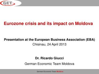 Presentation at the European Business Association (EBA) Chisinau,  24  April 2013 Dr. Ricardo Giucci German Economic Te