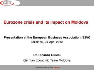 Presentation at the European Business Association (EBA) Chisinau,  24  April 2013 Dr. Ricardo Giucci German Economic Te