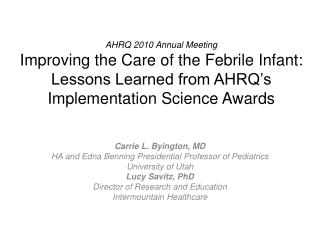 AHRQ 2010 Annual Meeting Improving the Care of the Febrile Infant:   Lessons Learned from AHRQ�s Implementation Science