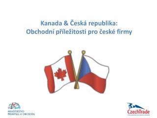 Kanada  &  Česká republika :     Obchodn í příležitosti  pro  české firmy