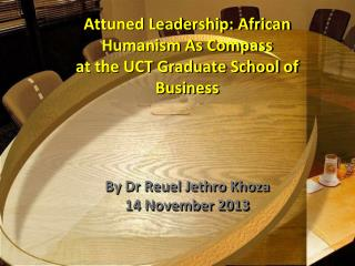 Attuned  Leadership: African Humanism As  Compass at the UCT Graduate School of Business By Dr Reuel Jethro Khoza 14 No