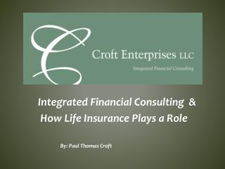 Integrated Financial Consulting  &  How Life Insurance Plays a Role  By: Paul Thomas Croft