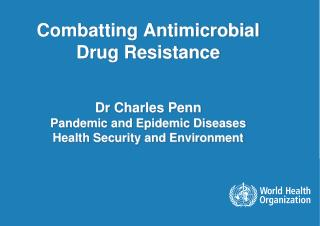 Combatting Antimicrobial Drug Resistance Dr Charles Penn Pandemic and Epidemic Diseases Health Security and Environment