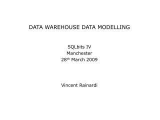 DATA WAREHOUSE DATA MODELLING SQLbits IV Manchester 28 th  March 2009 Vincent Rainardi