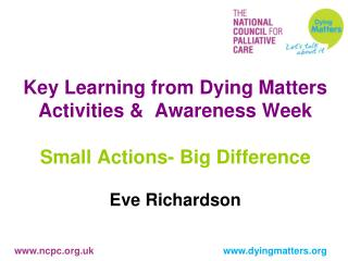 Key Learning from Dying Matters Activities &  Awareness Week Small Actions- Big Difference Eve Richardson