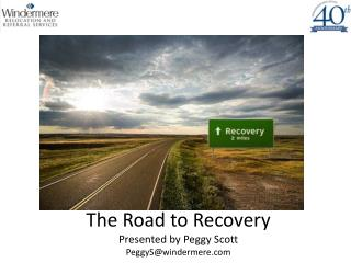 The Road to Recovery Presented by Peggy Scott  PeggyS@windermere.com