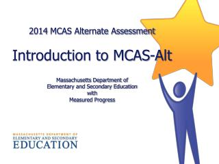 2014  MCAS Alternate Assessment  Introduction to MCAS-Alt Massachusetts Department of  Elementary  and Secondary Educat