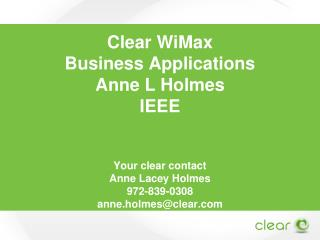Clear  WiMax Business Applications Anne  L Holmes IEEE Your clear contact Anne Lacey Holmes 972-839-0308 anne.holmes@cl