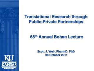 Translational Research through Public-Private Partnerships  65 th  Annual  Bohan  Lecture Scott J. Weir,  PharmD , PhD