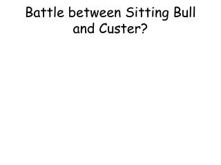 Battle between Sitting Bull and Custer?