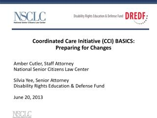 Coordinated Care Initiative (CCI) BASICS: Preparing for Changes  Amber Cutler, Staff Attorney National Senior Citizens