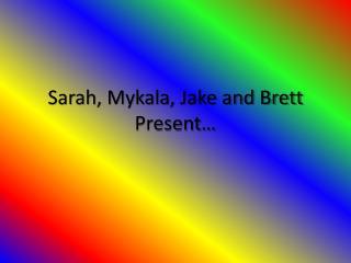 Sarah,  Mykala , Jake and Brett Present…