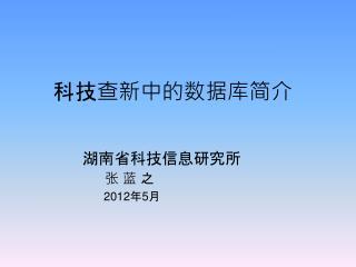 科技查新中的数据库简介 湖南省科技信息研究所 张 蓝 之                  2012 年 5 月
