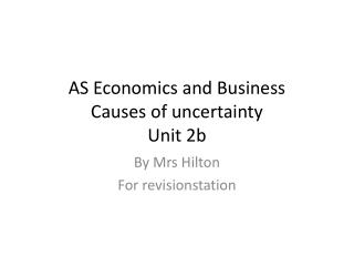 AS Economics and Business Causes of  uncertainty Unit 2b
