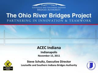 ACEC Indiana Indianapolis November 15, 2011 Steve Schultz, Executive Director Louisville and Southern Indiana Bridges A
