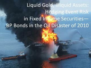 Liquid Gold, Illiquid Assets:  Hedging Event Risk  in Fixed Income Securities— BP Bonds in the Oil Disaster of 2010