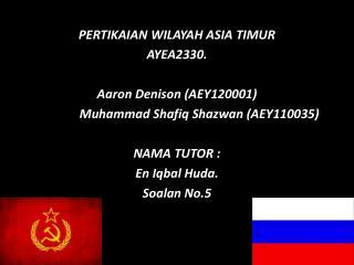 PERTIKAIAN WILAYAH ASIA TIMUR AYEA2330. Aaron Denison (AEY120001)    Muhammad  Shafiq Shazwan  (AEY110035) NAMA TUTOR