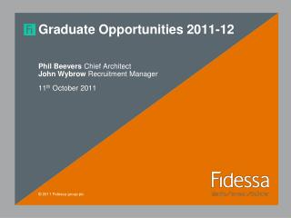 Graduate Opportunities 2011-12 Phil Beevers  Chief Architect John Wybrow  Recruitment Manager 11 th  October 2011