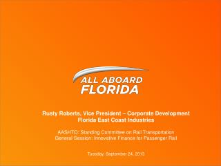 Rusty Roberts, Vice President – Corporate Development Florida East Coast Industries AASHTO: Standing Committee on Rail