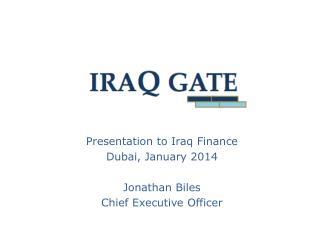 Presentation to Iraq Finance Dubai, January 2014 Jonathan Biles Chief Executive Officer
